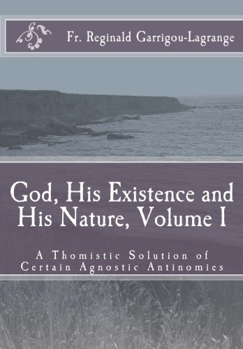 God, His Existence and His Nature; A Thomistic Solution, Volume I: 1