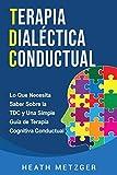 Terapia dialéctica conductual: Lo que necesita saber sobre la TDC y una simple guía de terapia cognitiva conductual