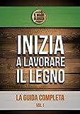 Inizia a lavorare il legno: La guida completa - Vol 1 (Diario di un Aspirante Falegname) (Italian Edition)