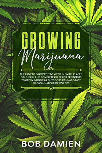 Growing Marijuana: The How to Grow Potent Weed in Small Places Bible. Easy and Complete Guide for Beginners to Grow Indoors & Outdoors Cannabis Fast plus Cannabis Business Tips.
