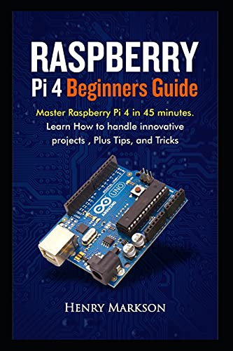 Raspberry Pi 4 Beginners Guide: Master Raspberry Pi 4 in 45 minutes. Learn how to handle innovative projects, plus tips and tricks.