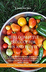 Heirloom Style Produce for Fun and Profit: A marketing guide to 25 profitable heirlooms vegetables/produce for market gardeners, small farms, and homesteaders (Grow Your Own Publication Book 121)