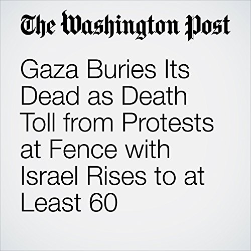 Gaza Buries Its Dead as Death Toll from Protests at Fence with Israel Rises to at Least 60 copertina
