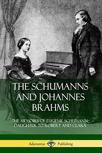 The Schumanns and Johannes Brahms: The Memoirs of Eugenie Schumann, Daughter to Robert and Clara