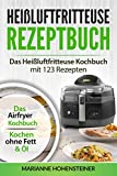 Heißluftfritteuse Rezeptbuch: Das heißluftfritteuse Kochbuch mit 123 Rezepten: Das Airfryer Kochbuch - Kochen ohne Fett & Öl (Auflage 2020)
