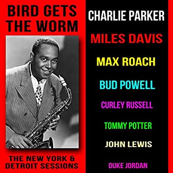 Bird Gets the Worm: The New York and Detroit Sessions