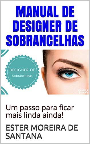 MANUAL DE DESIGNER DE SOBRANCELHAS: Um passo para ficar mais linda ainda! (DESIGNER SOMBRANCELHA Livro 1)