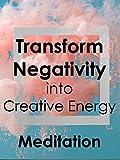 Transform Negativity into Creative Energy - Meditation