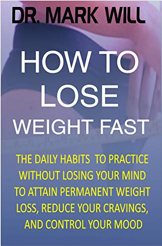 How To Lose Weight Fast The Daily Habits To Practice Without Losing Your Mind To Attain Permanent Weight Loss Reduce Your Cravings And Control Your Mood Kindle Edition By Will Dr