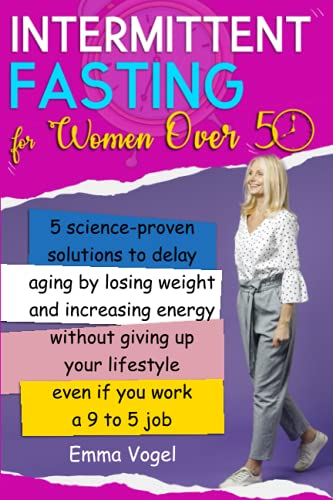 Intermittent Fasting For Women Over 50: 5 Science-Proven Solutions To Delay Aging By Losing Weight And Increasing Energy Without Giving Up Your Lifestyle Even If You Work A 9 To 5 Job