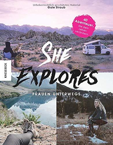 She Explores. Frauen unterwegs.: 40 Abenteuer, die dein Leben verändern. Outdoor-Storys mit praktischen Tipps, How-Tos und Must-haves für die Reise allein.
