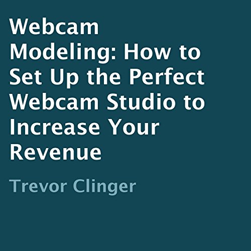 Webcam Modeling: How to Set Up the Perfect Webcam Studio to Increase Your Revenue audiobook cover art