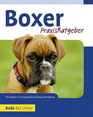 Praxisratgeber Boxer: Ein Ratgeber zur artgerechten Haltung eines Boxers: Ein Ratgeber zur rassengerechten Haltung und Erziehung
