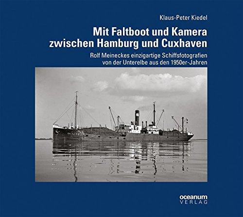 Mit Faltboot und Kamera zwischen Hamburg und Cuxhaven: Rolf Meineckes einzigartige Schiffsfotografien von der Unterelbe aus den 1950er-Jahren (Schifffahrt und Fotografie)