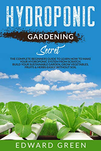 Hydroponic Gardening Secret: The complete beginners guide to learn how to make your hydroponic system from scratch. Build your sustainable garden, grow vegetables, fruits & herbs easily without soil