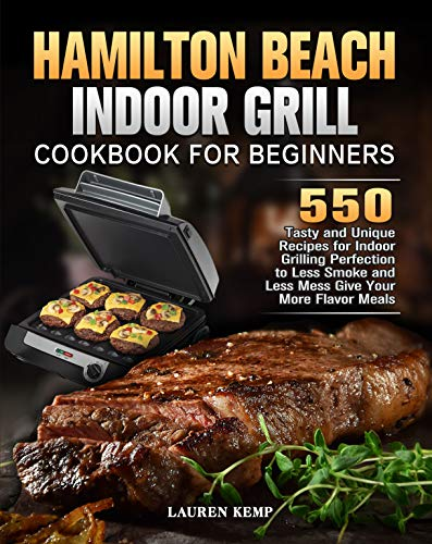 Hamilton Beach Indoor Grill Cookbook for Beginners: 550 Tasty and Unique Recipes for Indoor Grilling Perfection to Less Smoke and Less Mess Give Your More Flavor Meals (English Edition)
