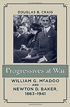 Progressives at War: William G. McAdoo and Newton D. Baker, 1863–1941