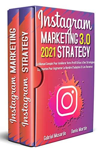 Instagram Marketing E Instagram Strategy 3.0; Le Manuel Complet Pour Améliorer Votre Profil Grâce à Des Stratégies Gagnantes Pour Augmenter le Nombre d'adeptes et Les Revenus (French Edition)