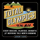 Total Olympics: Every Obscure, Hilarious, Dramatic, and Inspiring Tale Worth Knowing