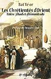 Les Chrétientés d'Orient - Entre jihad et dhimmitude VIIe-XXe siècle