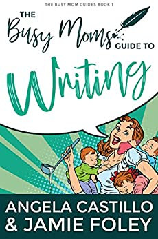 The Busy Moms Guide to Writing (Busy Moms Guides Book 1) by [Jamie Foley, Angela Castillo]