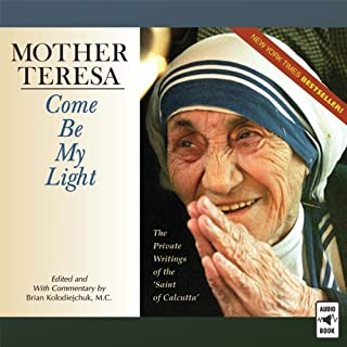 Mother Teresa: Come Be My Light     The Private Writings of the 'Saint of Calcutta'              By:                                                                                                                                 Brian Kolodiejchuk M.C.                               Narrated by:                                                                                                                                 Sherry Kennedy Brownrigg,                                                                                        Paul Smith,                                                                                        Greg Friedman O.F.M.,                   and others                 Length: 12 hrs and 27 mins     226 ratings     Overall 4.5