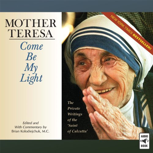 Mother Teresa: Come Be My Light     The Private Writings of the 'Saint of Calcutta'              By:                                                                                                                                 Brian Kolodiejchuk M.C.                               Narrated by:                                                                                                                                 Sherry Kennedy Brownrigg,                                                                                        Paul Smith,                                                                                        Greg Friedman O.F.M.,                   and others                 Length: 12 hrs and 27 mins     21 ratings     Overall 4.8