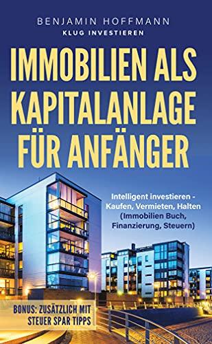 Immobilien als Kapitalanlage für Anfänger : Intelligent investieren - Kaufen, Vermieten, Halten (Immobilien Buch, Finanzierung, Steuern)