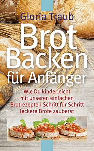 Brot Backen für Anfänger: Wie Du kinderleicht mit unseren einfachen Brotrezepten Schritt für Schritt leckere Brote zauberst