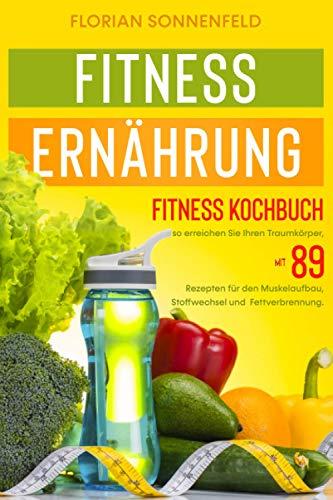 Fitness Ernährung: Fitness Kochbuch so erreichen Sie Ihren Traumkörper, mit 89 Rezepten für den Muskelaufbau,Stoffwechsel und Fettverbrennung