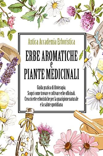 Erbe aromatiche e piante medicinali: Guida pratica di fitoterapia. Scopri come trovare e coltivare...