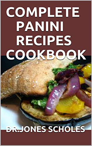COMPLETE PANINI RECIPES COOKBOOK: 60+ EASY AND CLASSIC RECIPES FOR MAKING DELICIOUS PANINI AT HOME (English Edition)