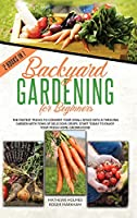 Backyard Gardening For Beginners: The Fastest Tricks to Convert your Small Space Into a Thriving Garden with Tons of Delicious Crops. Start Today to Enjoy Your Fresh Home-Grown Food (The Complete Gardener Guide)