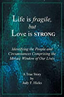 Life is fragile, but Love is STRONG: Identifying the People and Circumstances Comprising the Mosaic Window of Our Lives