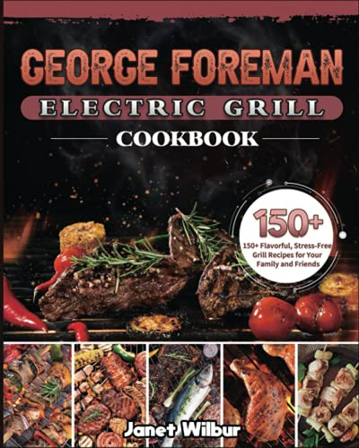 George Foreman Electric Grill Cookbook: 150+ Flavorful, Stress-Free Grill Recipes for Your Family and Friends
