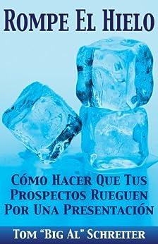 """Rompe El Hielo: Cómo Hacer Que Tus Prospectos Rueguen Por una Presentación (Spanish Edition) by [Tom """"Big Al"""" Schreiter]"""