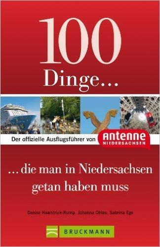 100 Dinge, die man in Niedersachsen getan haben muss: Der offizielle Ausflugsführer von Antenne Niedersachsen: mit Highlights wie Teezeremonie, Bierseminar oder Serengeti-Park! von Denise Haarstrick-Rump ( Juni 2013 )