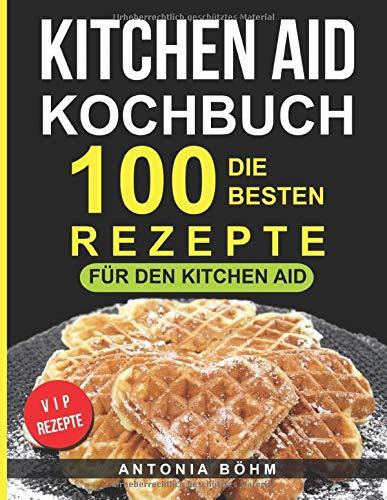 Kitchen Aid Kochbuch: Die 100 besten Rezepte für den Kitchen Aid