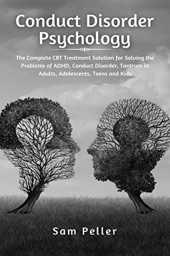 Conduct Disorder Psychology: The Complete CBT Treatment Solution for Solving the Problems of ADHD, Conduct Disorder, Tantrum in Adults, Adolescents, Teens and Kids