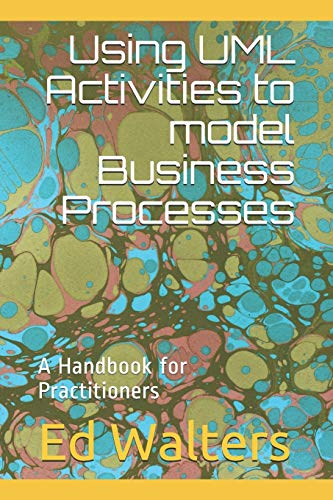 Using UML Activities to model Business Processes: A Handbook for Practitioners (Handbooks for Modeling the Enterprise, Band 1)