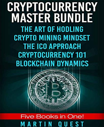 CRYPTOCURRENCY MASTER BUNDLE: FIVE BOOKS IN ONE: THE ART OF HODLING, CRYPTO MINING MINDSET, THE ICO APPROACH, CRYPTOCURRENCY 101, BLOCKCHAIN DYNAMICS (English Edition)