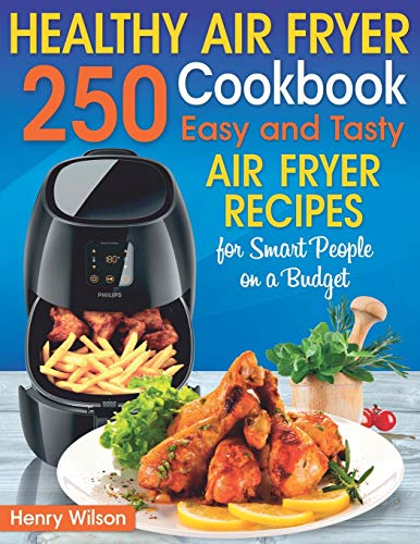 Healthy Air Fryer Cookbook: 250 Easy and Tasty Air Fryer Recipes for Smart People on a Budget. (Bonus! Low-Fat, Vegetarian, Asian, Keto and Low-Carb Air Fryer Recipes)