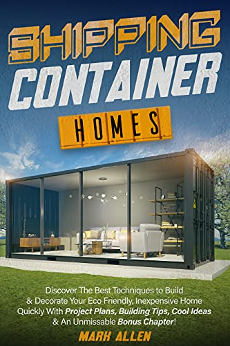 SHIPPING CONTAINER HOMES: Discover The Best Techniques to Build & Decorate Your Eco Friendly, Inexpensive Home Quickly   With Project Plans, Building Tips, Cool Ideas & An Unmissable Bonus Chapter! by [Mark  Allen]