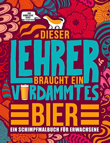 Dieser Lehrer braucht ein verdammtes Bier: Ein Schimpfmalbuch für Erwachsene: Ein lustiges Malbuch für Erwachsene zur Entspannung und Stressabbau für Lehrer, Professoren und Lehramtstudenten
