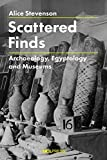 Stevenson, A: Scattered Finds: Archaeology, Egyptology and Museums - Alice Stevenson