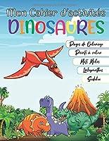 Mon Cahier d'activités Dinosaures: Livre d'activités pour les enfants de 4 - 12 ans | Mots Mêlés, Coloriage, Sudoku, Labyrinthes, Point à Relier (Dot to Dot) | Cadeau éducatif pour les Petits amoureux des Dinosaures