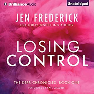 Losing Control     Kerr Chronicles, Book 1              By:                                                                                                                                 Jen Frederick                               Narrated by:                                                                                                                                 Kate Waldren                      Length: 8 hrs and 38 mins     Not rated yet     Overall 0.0