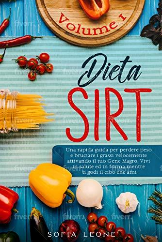 Dieta Sirt: Una rapida guida per perdere peso e bruciare i grassi velocemente attivando il tuo gene magro. Vivi in salute ed in forma mentre ti godi il cibo che ami