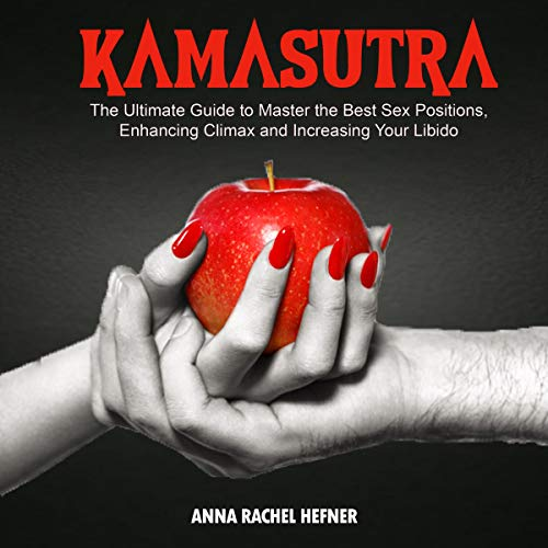 Kamasutra: The Ultimate Guide to Master the Best Sex Positions, Enhancing Climax and Increasing Your Libido