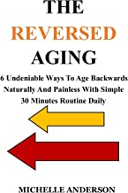 THE REVERSED AGING: 6 Undeniable Ways to Age Backwards Naturally and Painless with Simple 30 Minutes Routine Daily